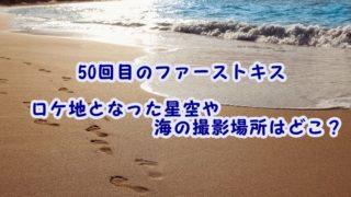 50回目のファーストキスのロケ地となった星空や海の撮影場所はどこ?