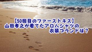 【50回目のファーストキス】山田孝之が着てたアロハシャツの衣装ブランドは?