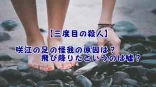 【三度目の殺人】咲江の足の怪我の原因は?飛び降りたというのは嘘?