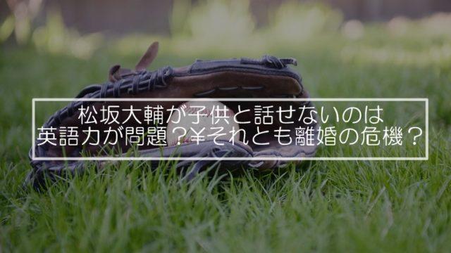 松坂大輔が子供と話せないのは英語力が問題?それとも離婚の危機?