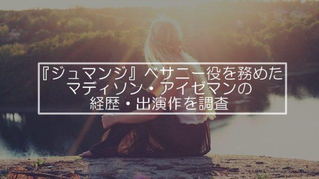 『ジュマンジ』ベサニー役マディソン・アイゼマンの経歴や出演作を調査
