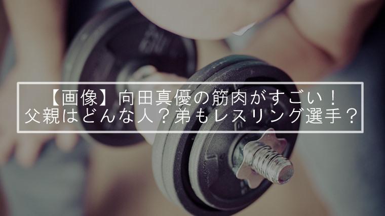 【画像】向田真優の筋肉がすごい!父親はどんな人?弟もレスリング選手?