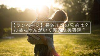 【ランページ】長谷川慎の兄弟は?お姉ちゃんがいて実家は美容院?