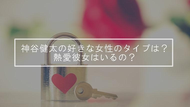 【ランページ】神谷健太の好きな女性のタイプは?熱愛彼女はいるの?