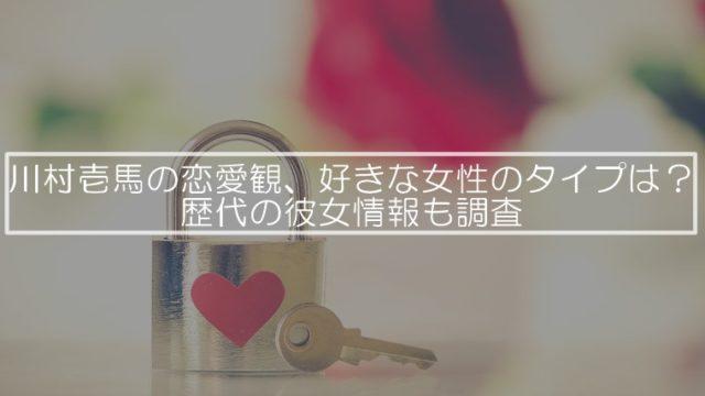 川村壱馬の恋愛観、好きな女性のタイプは?歴代の彼女情報も調査