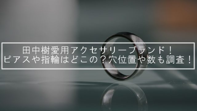 田中樹愛用アクセサリーブランド!ピアスや指輪はどこの?穴位置や数も調査!