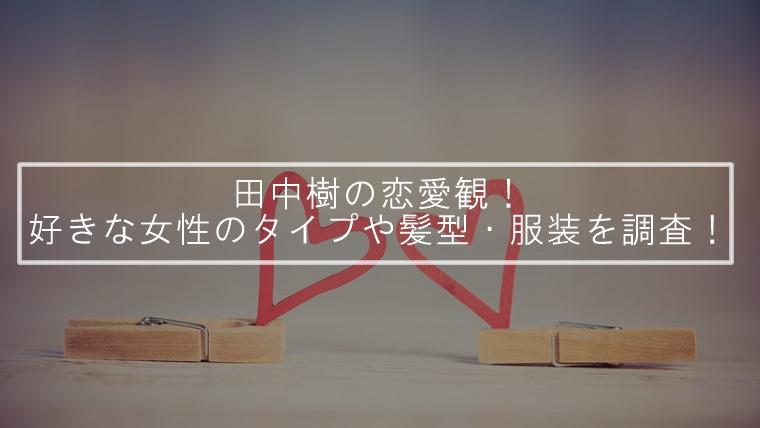 田中樹の恋愛観!好きな女性のタイプや髪型・服装を調査!