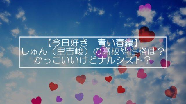 【今日好き 青い春編】しゅん(里吉峻)の高校や性格は?かっこいいけどナルシスト?