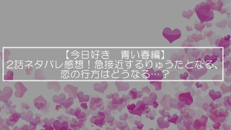 【今日好き 青い春編】2話ネタバレ感想!急接近するりゅうたとなる、恋の行方はどうなる…?
